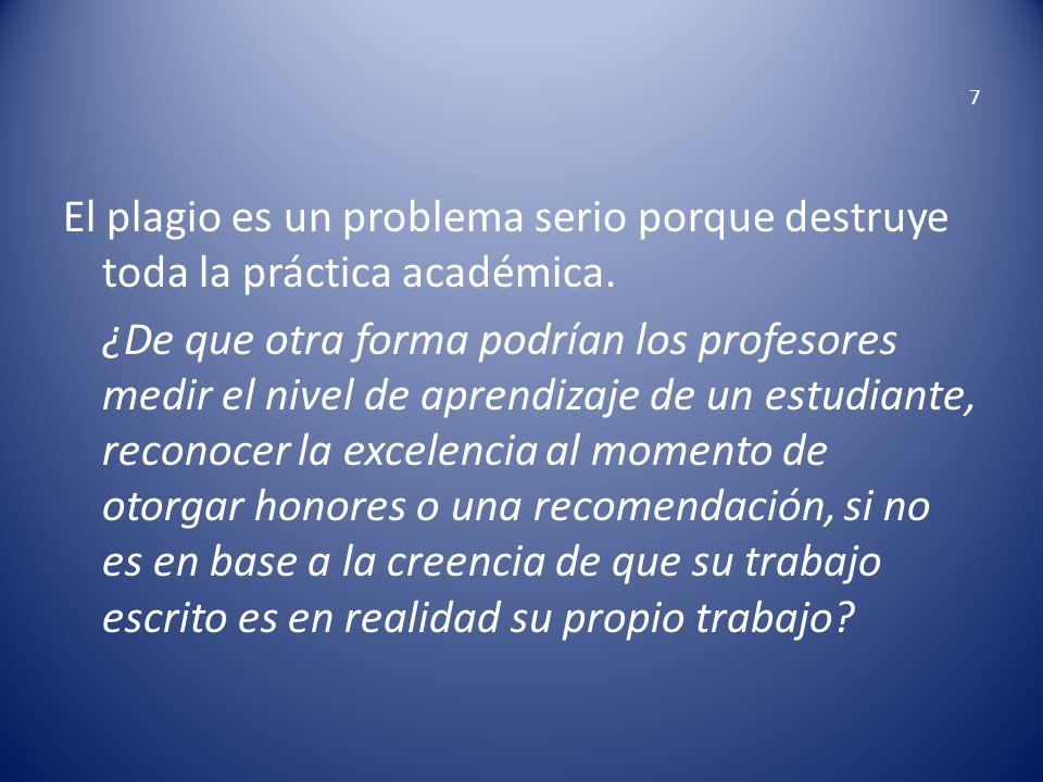 7 El plagio es un problema serio porque destruye toda la práctica académica. ¿De que otra forma podrían los profesores medir el nivel de aprendizaje d