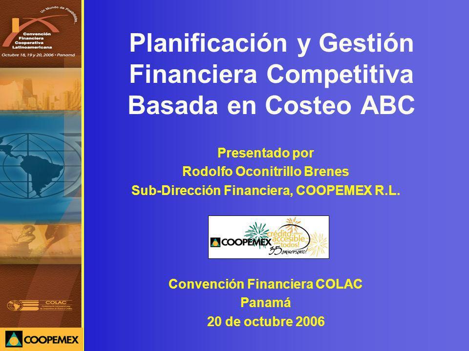 Planificación y Gestión Financiera Competitiva Basada en Costeo ABC Presentado por Rodolfo Oconitrillo Brenes Sub-Dirección Financiera, COOPEMEX R.L.