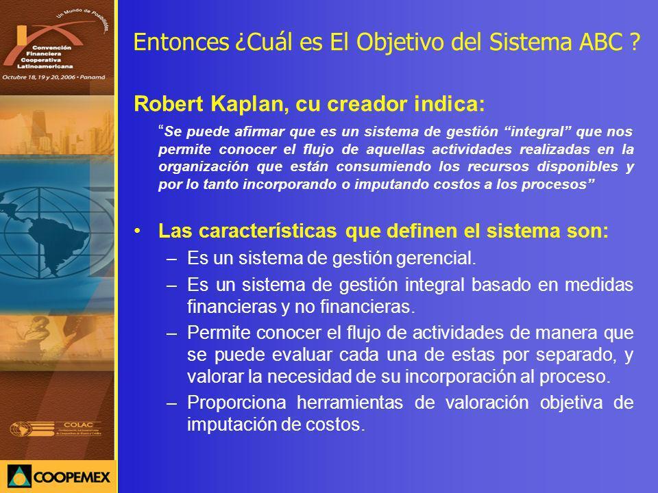 Entonces ¿Cuál es El Objetivo del Sistema ABC ? Robert Kaplan, cu creador indica: Se puede afirmar que es un sistema de gestión integral que nos permi