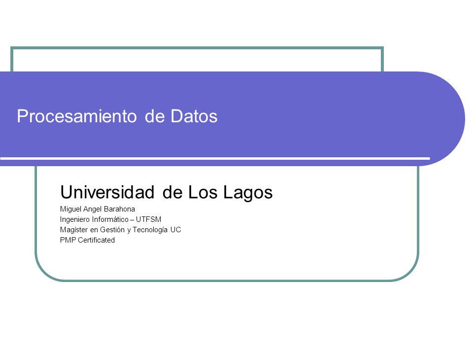Universidad de Los Lagos Miguel Angel Barahona Ingeniero Informático – UTFSM Magíster en Gestión y Tecnología UC PMP Certificated Procesamiento de Dat