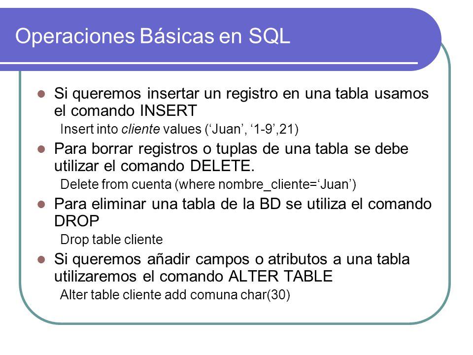 Operaciones Básicas en SQL Si queremos insertar un registro en una tabla usamos el comando INSERT Insert into cliente values (Juan, 1-9,21) Para borra