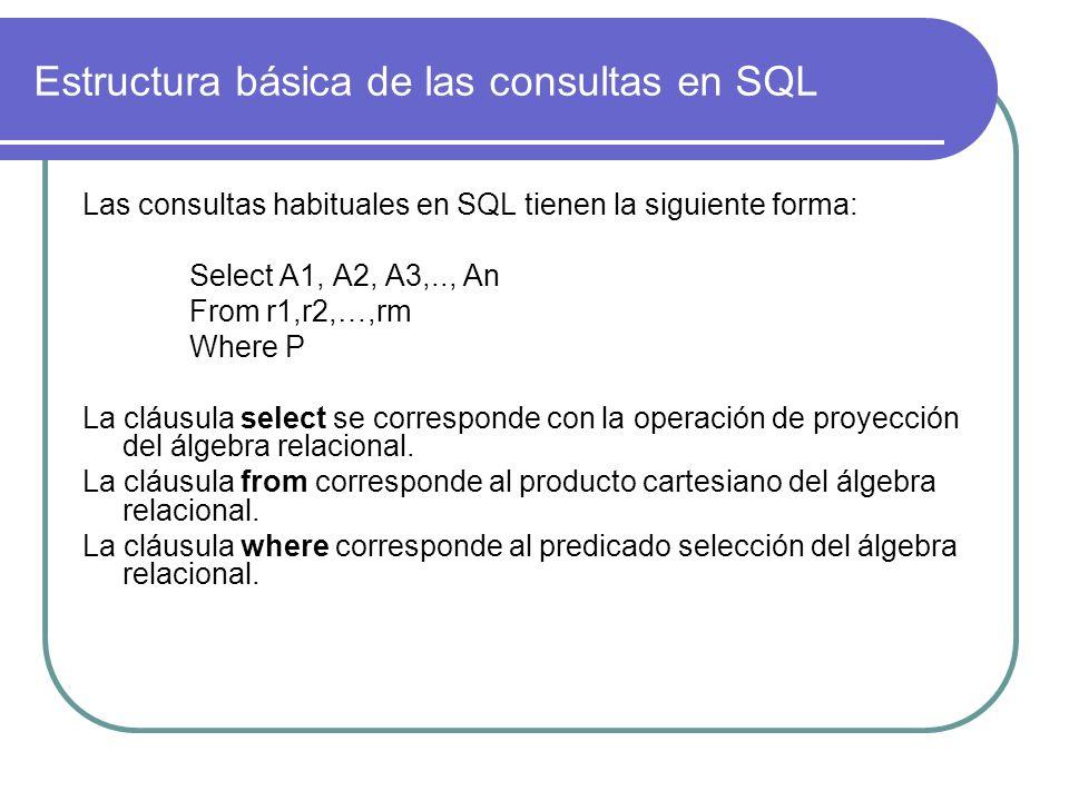 Estructura básica de las consultas en SQL Las consultas habituales en SQL tienen la siguiente forma: Select A1, A2, A3,.., An From r1,r2,…,rm Where P