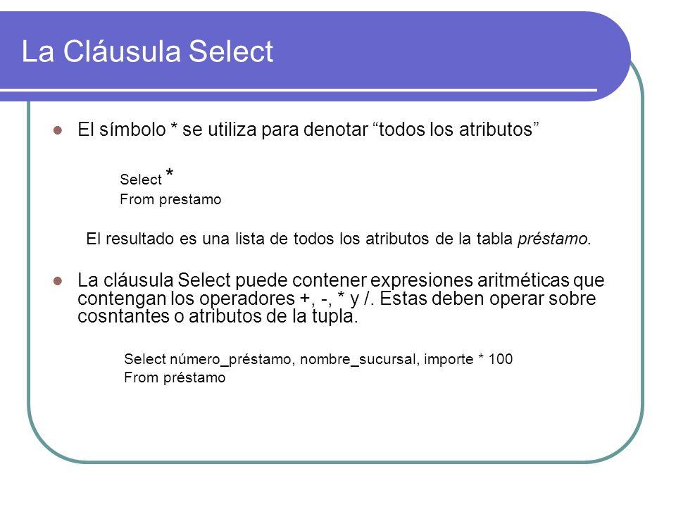 La Cláusula Select El símbolo * se utiliza para denotar todos los atributos Select * From prestamo El resultado es una lista de todos los atributos de