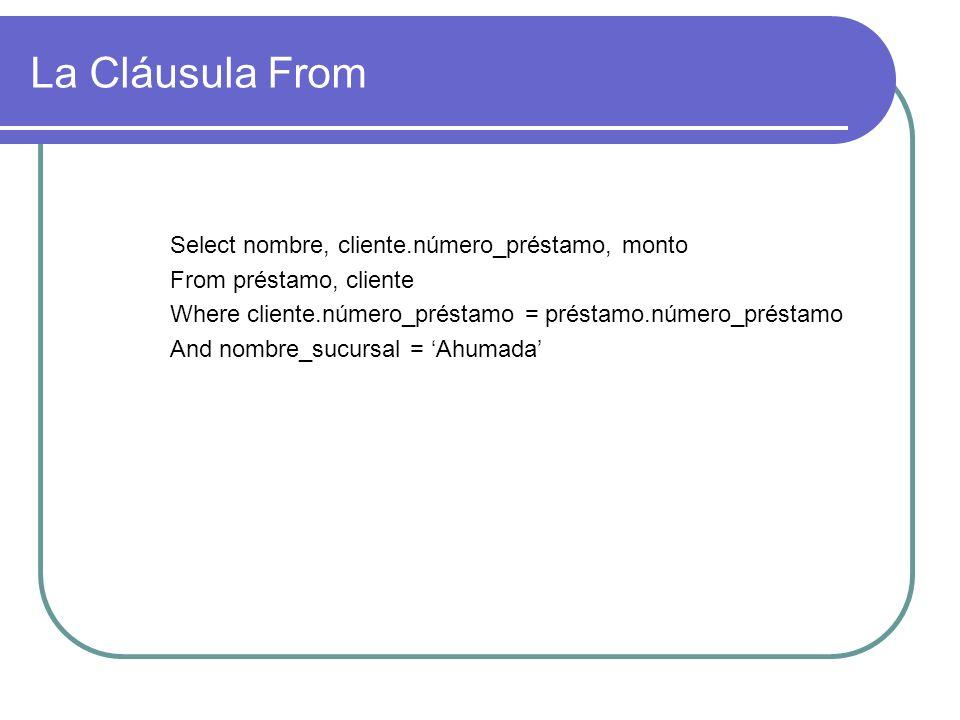 La Cláusula From Select nombre, cliente.número_préstamo, monto From préstamo, cliente Where cliente.número_préstamo = préstamo.número_préstamo And nom