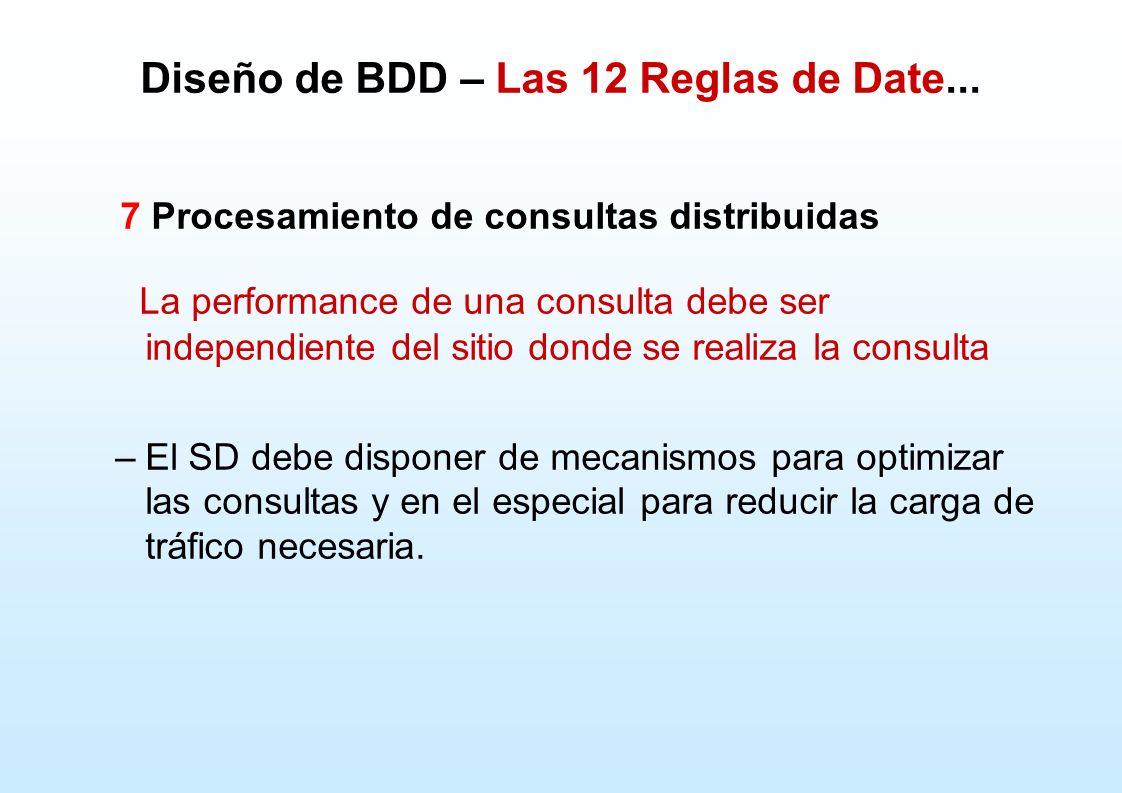Diseño de BDD – Las 12 Reglas de Date... 7 Procesamiento de consultas distribuidas La performance de una consulta debe ser independiente del sitio don