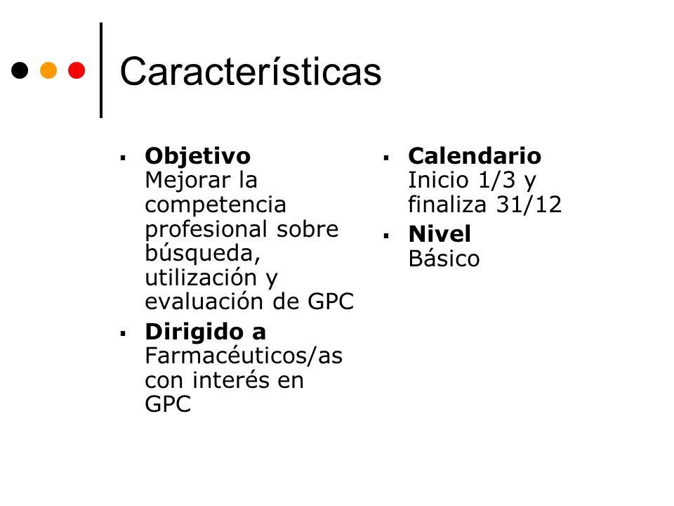 Características Objetivo Mejorar la competencia profesional sobre búsqueda, utilización y evaluación de GPC Dirigido a Farmacéuticos/as con interés en