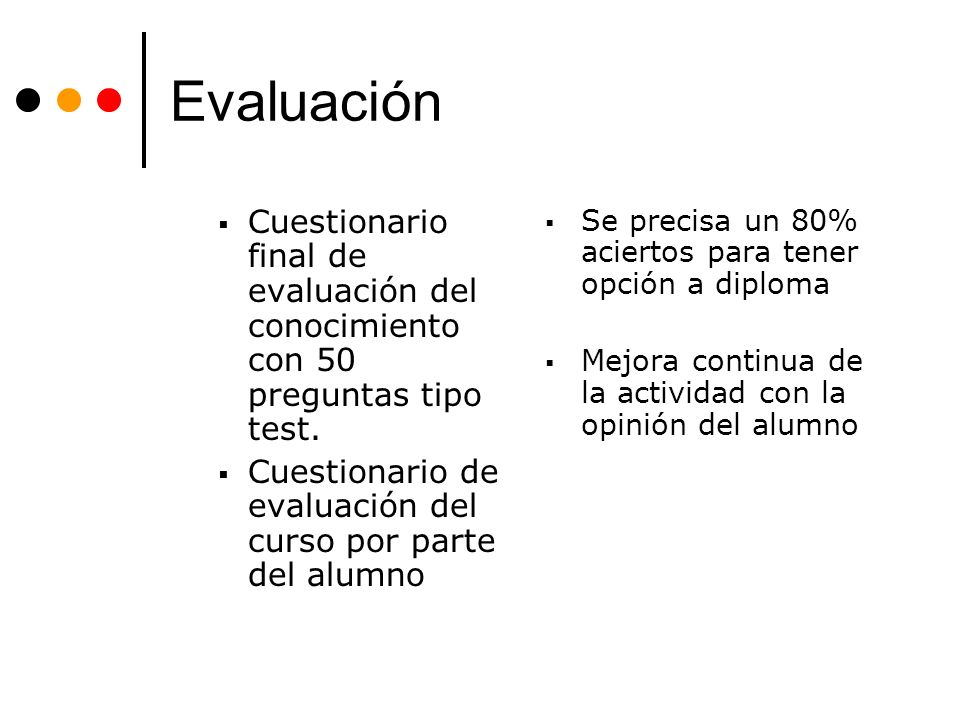 Evaluación Cuestionario final de evaluación del conocimiento con 50 preguntas tipo test. Cuestionario de evaluación del curso por parte del alumno Se
