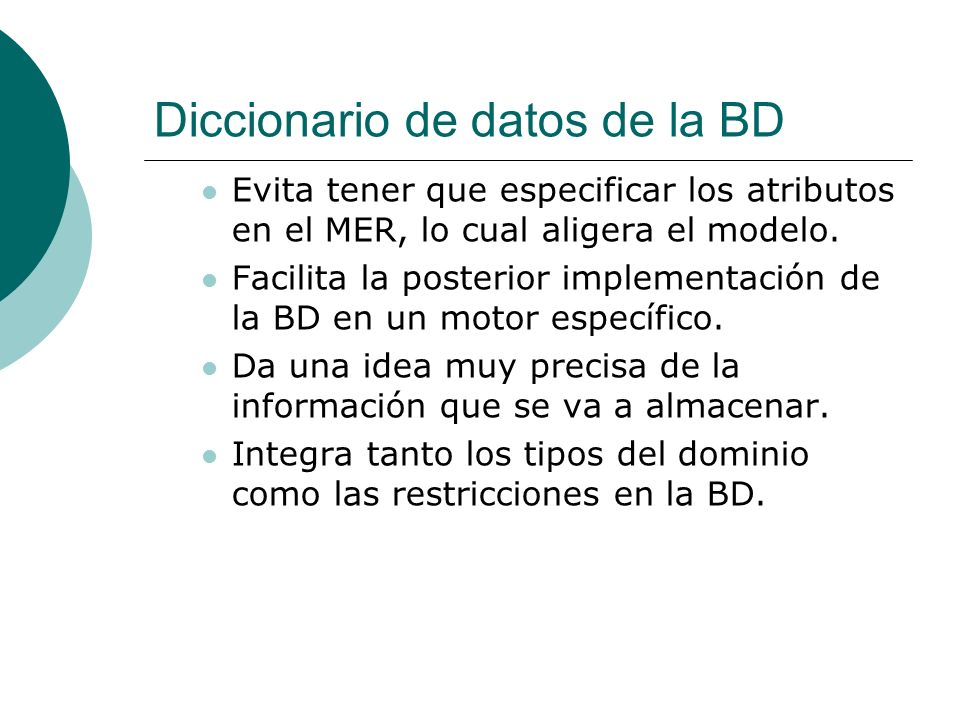 Diccionario de datos de la BD Evita tener que especificar los atributos en el MER, lo cual aligera el modelo. Facilita la posterior implementación de