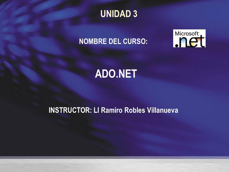 UNIDAD 3 NOMBRE DEL CURSO: ADO.NET INSTRUCTOR: LI Ramiro Robles Villanueva