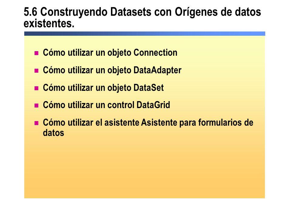 5.6 Construyendo Datasets con Orígenes de datos existentes. Cómo utilizar un objeto Connection Cómo utilizar un objeto DataAdapter Cómo utilizar un ob