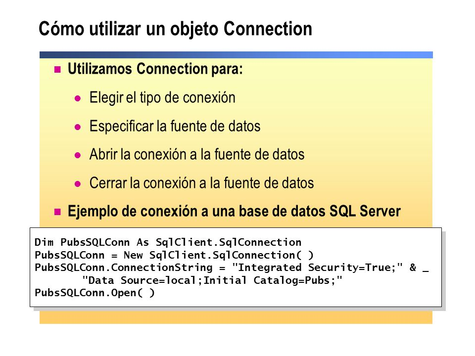 Cómo utilizar un objeto Connection Utilizamos Connection para: Elegir el tipo de conexión Especificar la fuente de datos Abrir la conexión a la fuente