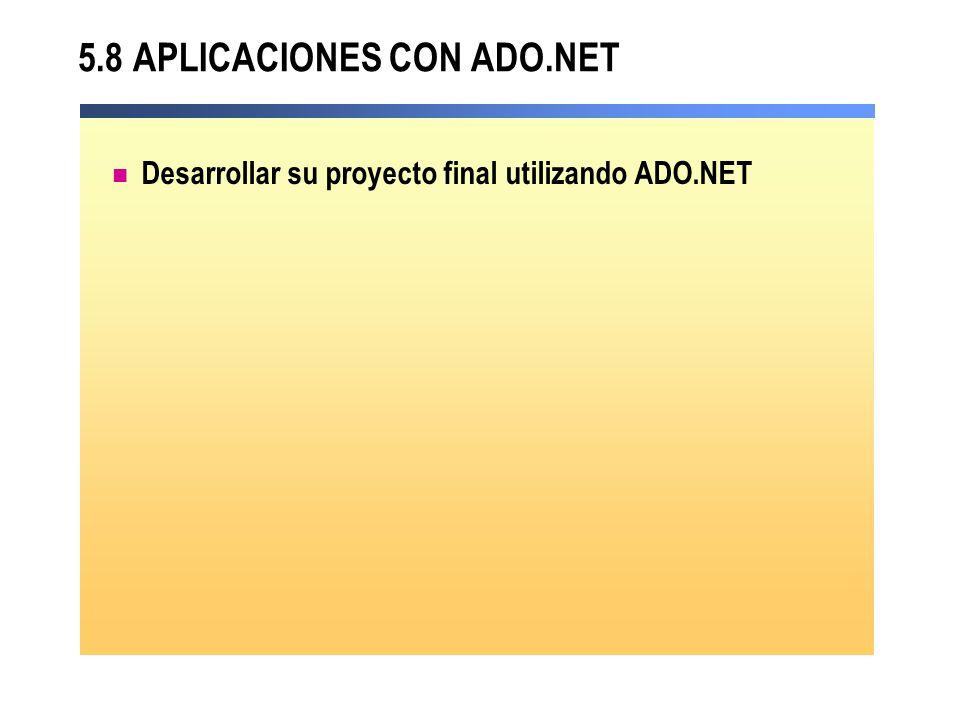5.8 APLICACIONES CON ADO.NET Desarrollar su proyecto final utilizando ADO.NET