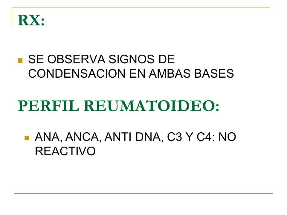 RX: SE OBSERVA SIGNOS DE CONDENSACION EN AMBAS BASES PERFIL REUMATOIDEO: ANA, ANCA, ANTI DNA, C3 Y C4: NO REACTIVO