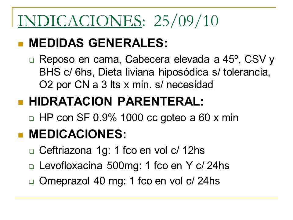 INDICACIONES: 25/09/10 MEDIDAS GENERALES: Reposo en cama, Cabecera elevada a 45º, CSV y BHS c/ 6hs, Dieta liviana hiposódica s/ tolerancia, O2 por CN a 3 lts x min.