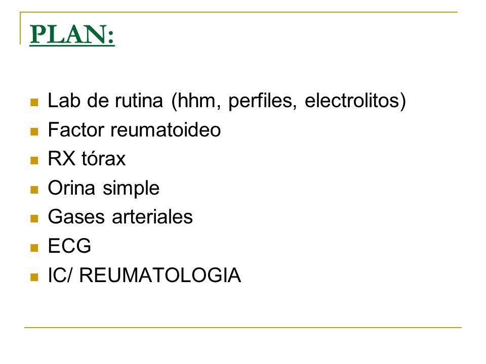 PLAN: Lab de rutina (hhm, perfiles, electrolitos) Factor reumatoideo RX tórax Orina simple Gases arteriales ECG IC/ REUMATOLOGIA