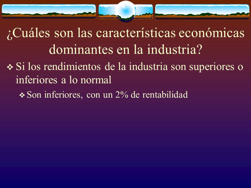 ¿Cuáles son las características económicas dominantes en la industria? Si los rendimientos de la industria son superiores o inferiores a lo normal Son