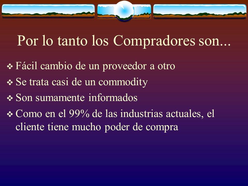 Por lo tanto los Compradores son... Fácil cambio de un proveedor a otro Se trata casi de un commodity Son sumamente informados Como en el 99% de las i