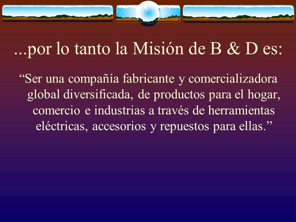 ...por lo tanto la Misión de B & D es: Ser una compañía fabricante y comercializadora global diversificada, de productos para el hogar, comercio e ind