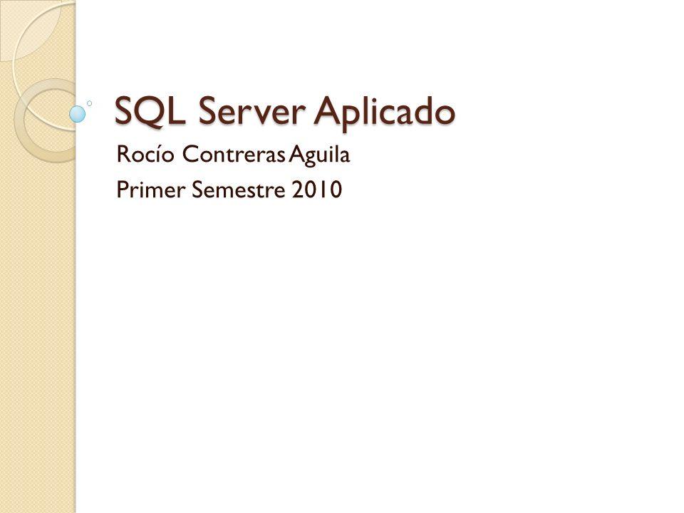 SQL Server Aplicado Rocío Contreras Aguila Primer Semestre 2010