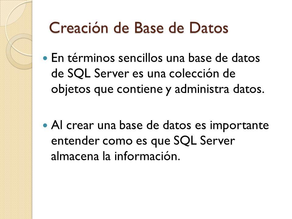Creación de Base de Datos En términos sencillos una base de datos de SQL Server es una colección de objetos que contiene y administra datos. Al crear