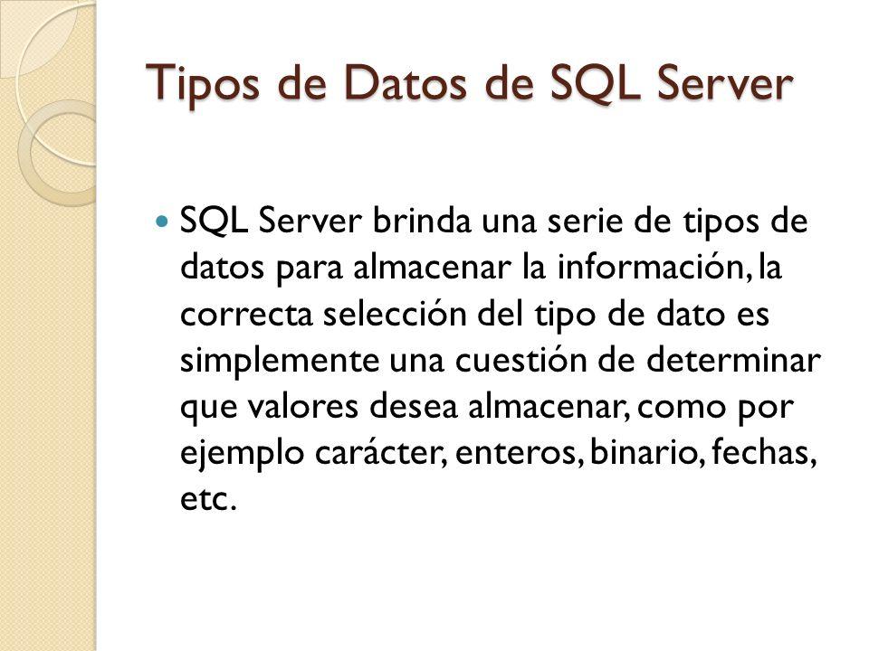 Tipos de Datos de SQL Server SQL Server brinda una serie de tipos de datos para almacenar la información, la correcta selección del tipo de dato es si