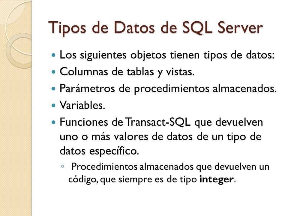 Tipos de Datos de SQL Server Los siguientes objetos tienen tipos de datos: Columnas de tablas y vistas. Parámetros de procedimientos almacenados. Vari