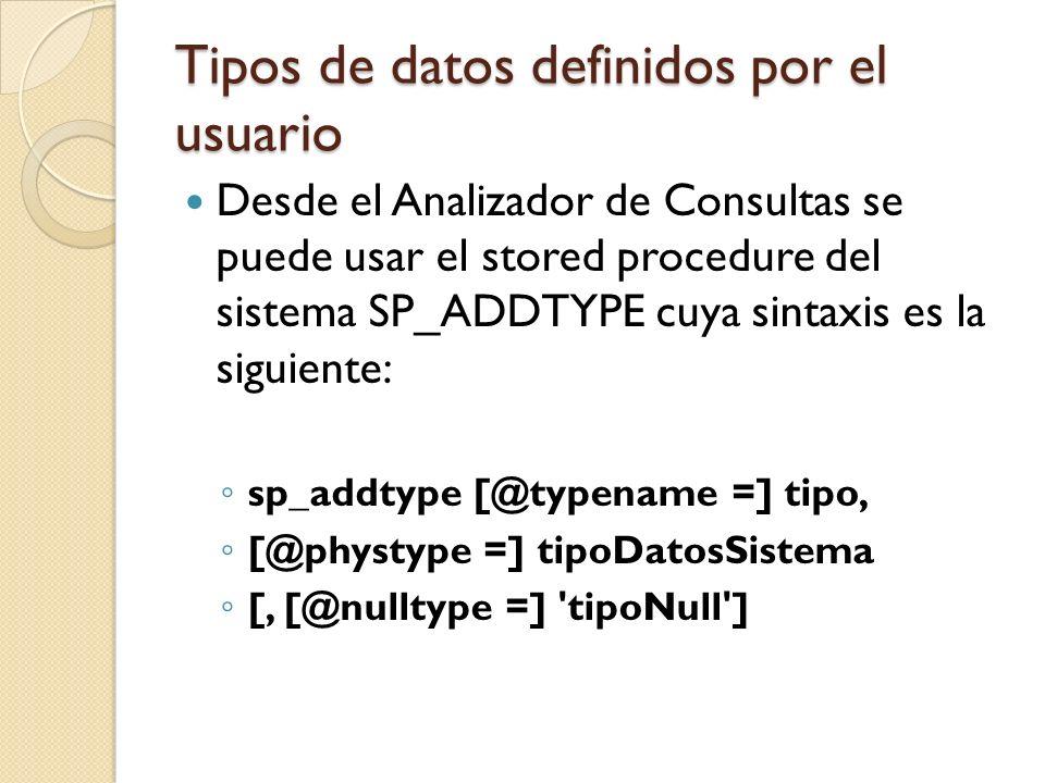 Tipos de datos definidos por el usuario Desde el Analizador de Consultas se puede usar el stored procedure del sistema SP_ADDTYPE cuya sintaxis es la