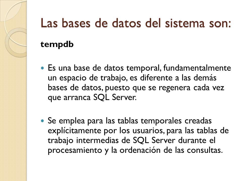 tempdb Es una base de datos temporal, fundamentalmente un espacio de trabajo, es diferente a las demás bases de datos, puesto que se regenera cada vez
