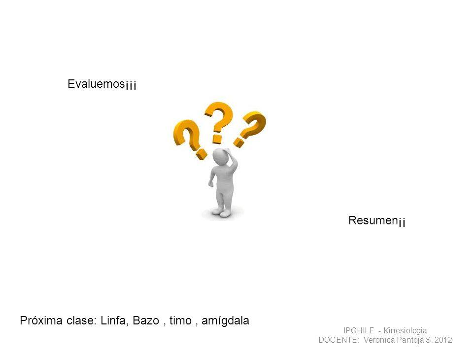 IPCHILE - Kinesiologia DOCENTE: Veronica Pantoja S. 2012 Evaluemos¡¡¡ Resumen¡¡ Próxima clase: Linfa, Bazo, timo, amígdala
