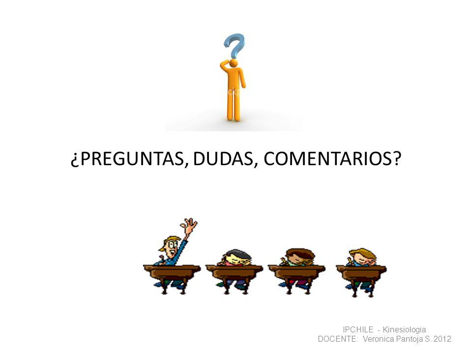 ¿PREGUNTAS, DUDAS, COMENTARIOS? IPCHILE - Kinesiologia DOCENTE: Veronica Pantoja S. 2012