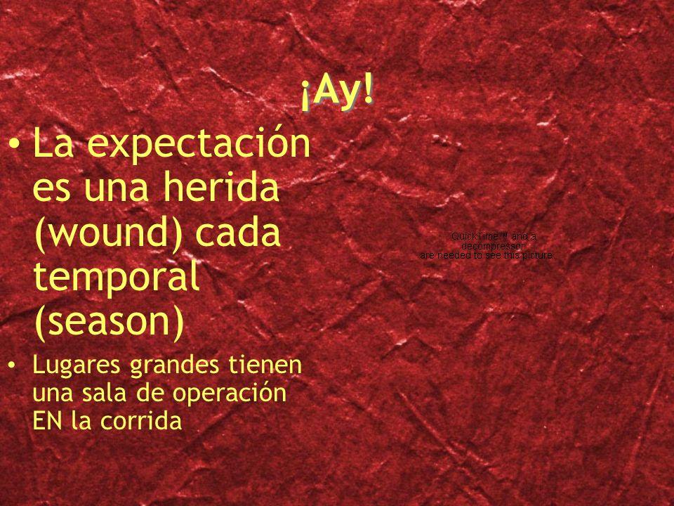 ¡Ay! La expectación es una herida (wound) cada temporal (season) Lugares grandes tienen una sala de operación EN la corrida La expectación es una heri