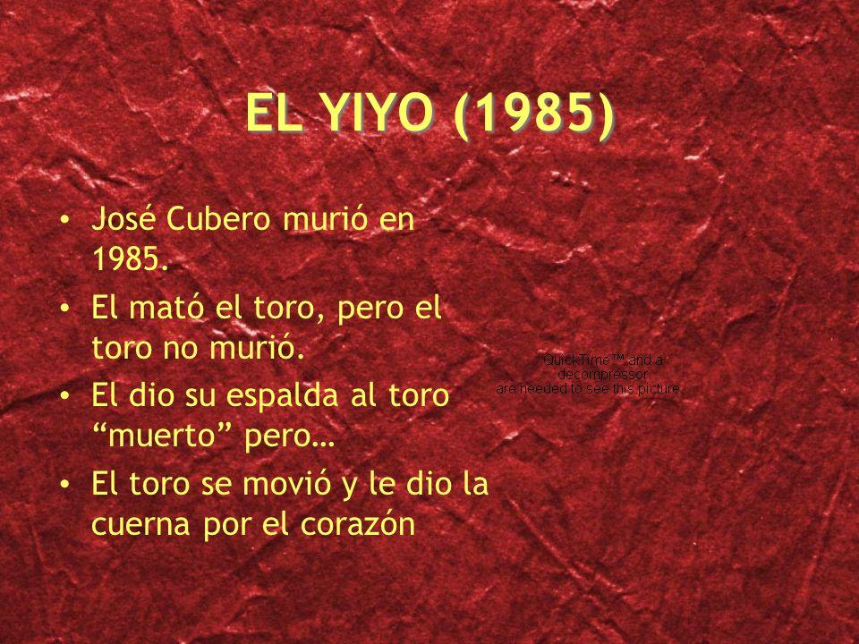EL YIYO (1985) José Cubero murió en 1985. El mató el toro, pero el toro no murió. El dio su espalda al toro muerto pero… El toro se movió y le dio la