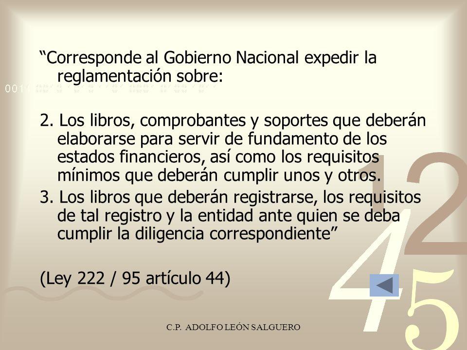 C.P. ADOLFO LEÓN SALGUERO Corresponde al Gobierno Nacional expedir la reglamentación sobre: 2. Los libros, comprobantes y soportes que deberán elabora