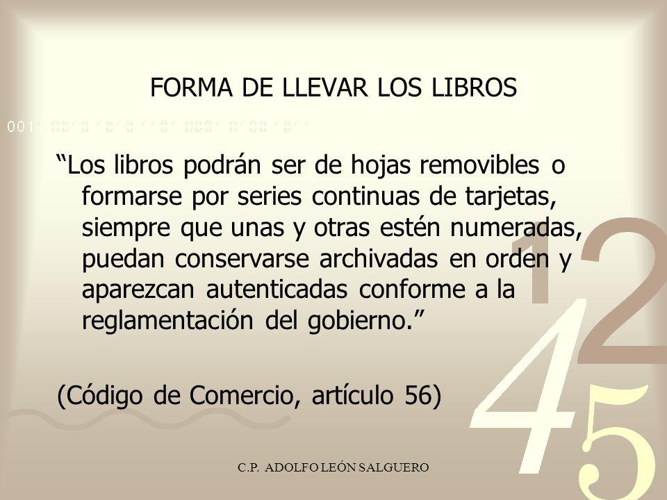 C.P. ADOLFO LEÓN SALGUERO FORMA DE LLEVAR LOS LIBROS Los libros podrán ser de hojas removibles o formarse por series continuas de tarjetas, siempre qu