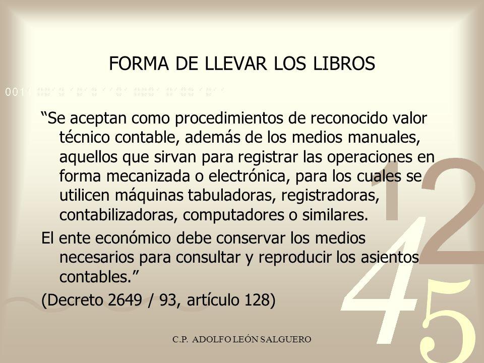 C.P. ADOLFO LEÓN SALGUERO FORMA DE LLEVAR LOS LIBROS Se aceptan como procedimientos de reconocido valor técnico contable, además de los medios manuale
