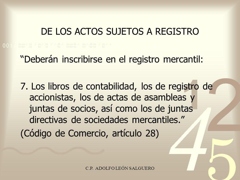 C.P. ADOLFO LEÓN SALGUERO DE LOS ACTOS SUJETOS A REGISTRO Deberán inscribirse en el registro mercantil: 7. Los libros de contabilidad, los de registro