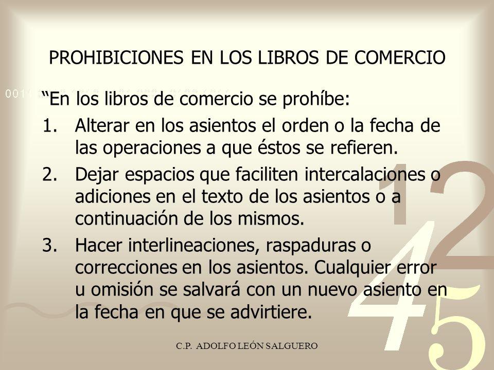 C.P. ADOLFO LEÓN SALGUERO PROHIBICIONES EN LOS LIBROS DE COMERCIO En los libros de comercio se prohíbe: 1.Alterar en los asientos el orden o la fecha