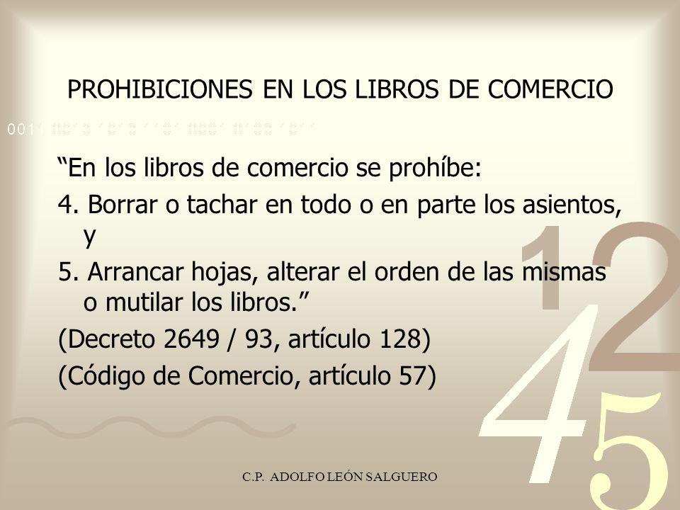 C.P. ADOLFO LEÓN SALGUERO PROHIBICIONES EN LOS LIBROS DE COMERCIO En los libros de comercio se prohíbe: 4. Borrar o tachar en todo o en parte los asie