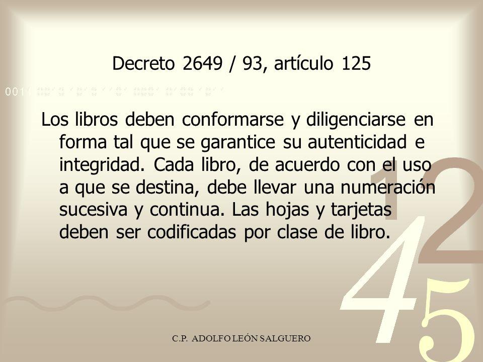 C.P. ADOLFO LEÓN SALGUERO Decreto 2649 / 93, artículo 125 Los libros deben conformarse y diligenciarse en forma tal que se garantice su autenticidad e