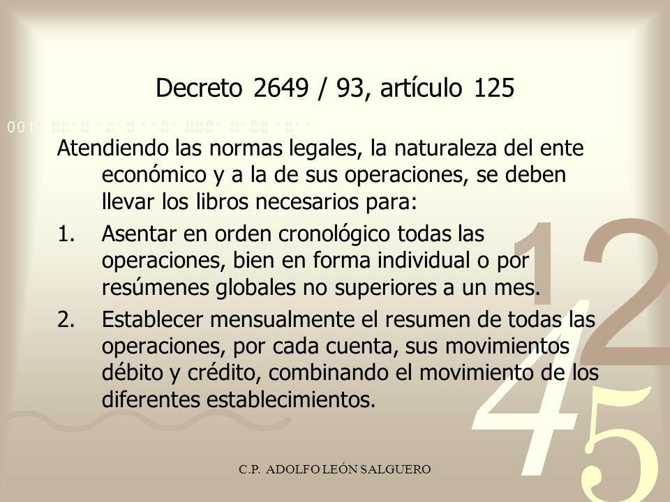 C.P. ADOLFO LEÓN SALGUERO Decreto 2649 / 93, artículo 125 Atendiendo las normas legales, la naturaleza del ente económico y a la de sus operaciones, s
