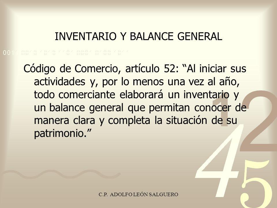 C.P. ADOLFO LEÓN SALGUERO INVENTARIO Y BALANCE GENERAL Código de Comercio, artículo 52: Al iniciar sus actividades y, por lo menos una vez al año, tod
