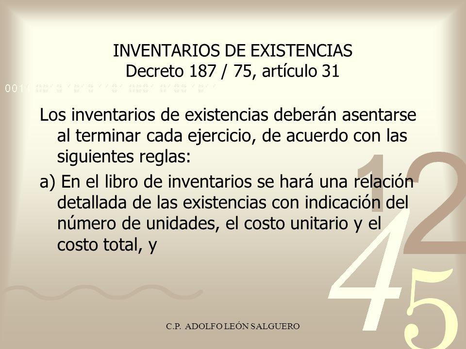 C.P. ADOLFO LEÓN SALGUERO INVENTARIOS DE EXISTENCIAS Decreto 187 / 75, artículo 31 Los inventarios de existencias deberán asentarse al terminar cada e