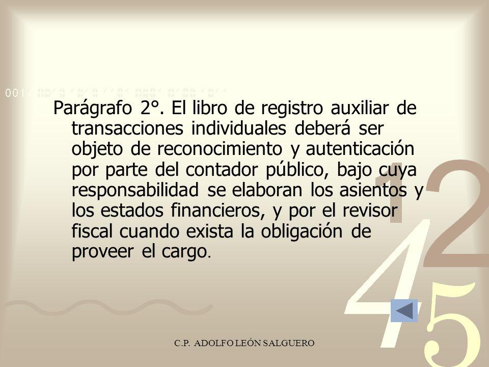 C.P. ADOLFO LEÓN SALGUERO Parágrafo 2°. El libro de registro auxiliar de transacciones individuales deberá ser objeto de reconocimiento y autenticació