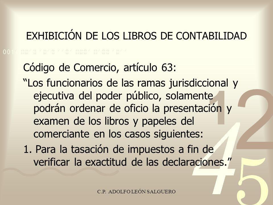 C.P. ADOLFO LEÓN SALGUERO EXHIBICIÓN DE LOS LIBROS DE CONTABILIDAD Código de Comercio, artículo 63: Los funcionarios de las ramas jurisdiccional y eje