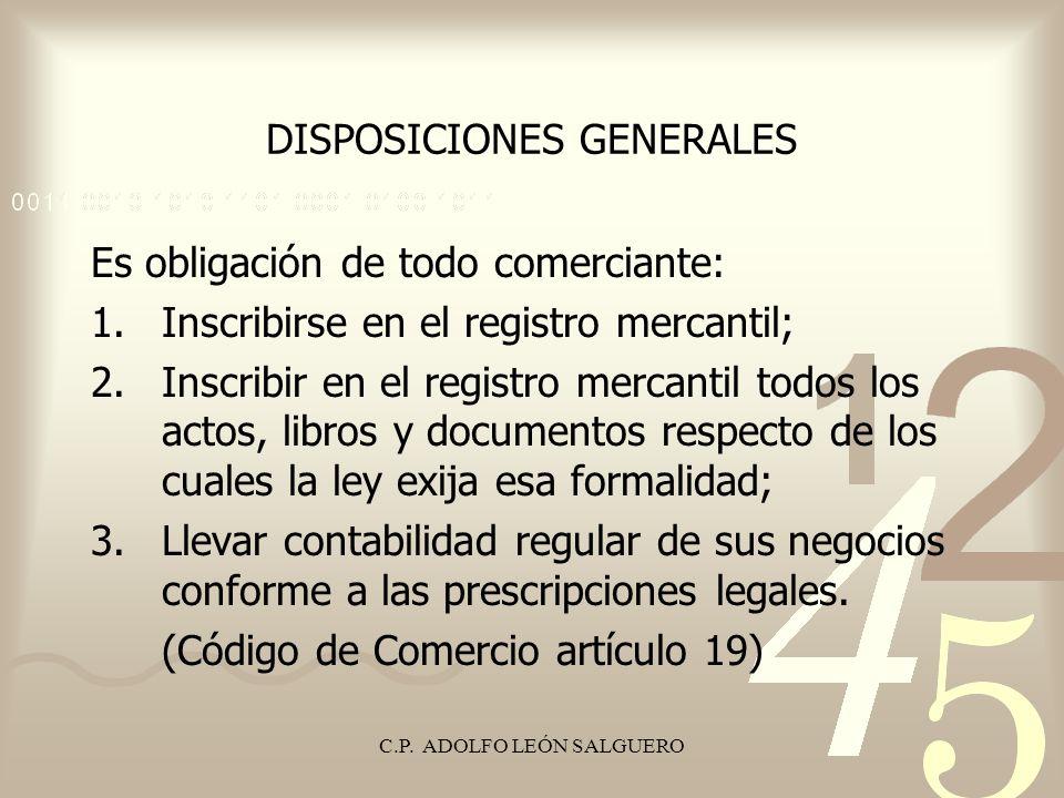 C.P. ADOLFO LEÓN SALGUERO DISPOSICIONES GENERALES Es obligación de todo comerciante: 1.Inscribirse en el registro mercantil; 2.Inscribir en el registr