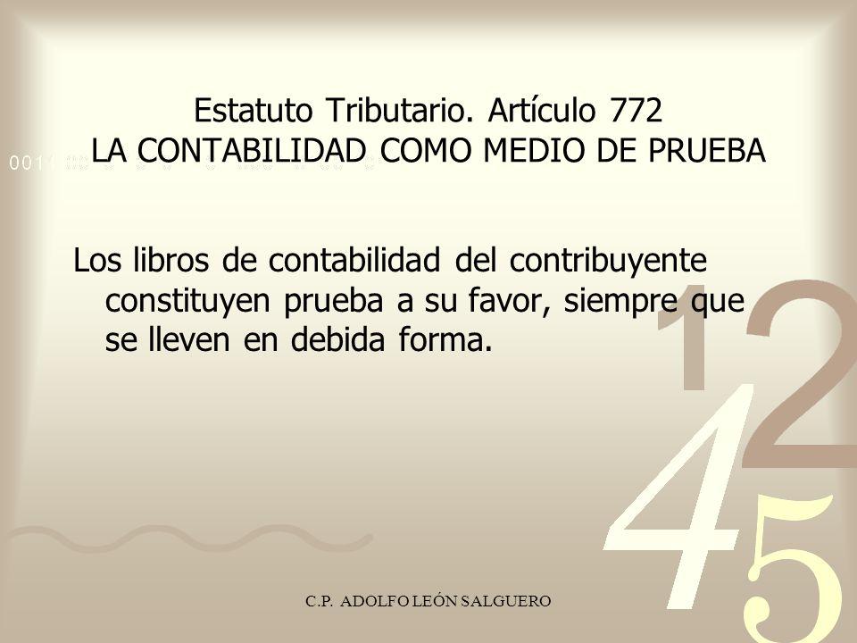 C.P. ADOLFO LEÓN SALGUERO Estatuto Tributario. Artículo 772 LA CONTABILIDAD COMO MEDIO DE PRUEBA Los libros de contabilidad del contribuyente constitu