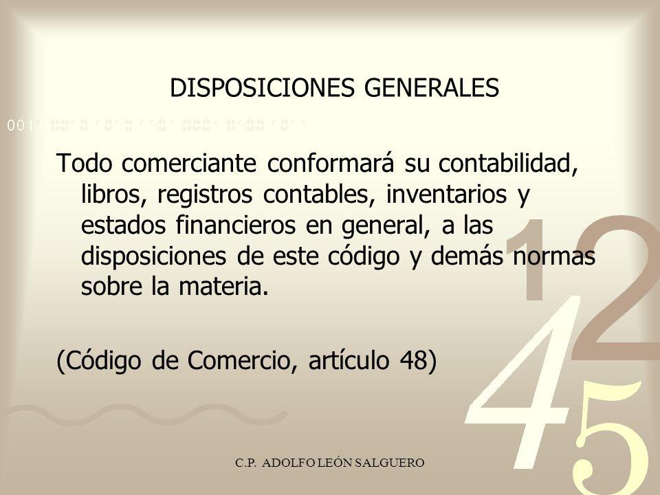 C.P. ADOLFO LEÓN SALGUERO DISPOSICIONES GENERALES Todo comerciante conformará su contabilidad, libros, registros contables, inventarios y estados fina