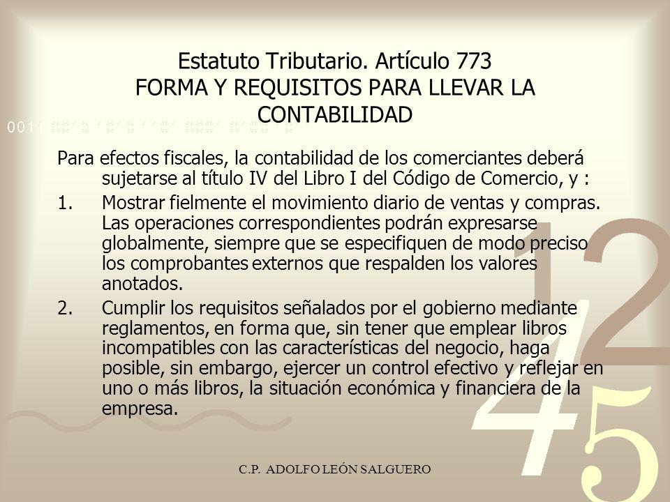 C.P. ADOLFO LEÓN SALGUERO Estatuto Tributario. Artículo 773 FORMA Y REQUISITOS PARA LLEVAR LA CONTABILIDAD Para efectos fiscales, la contabilidad de l