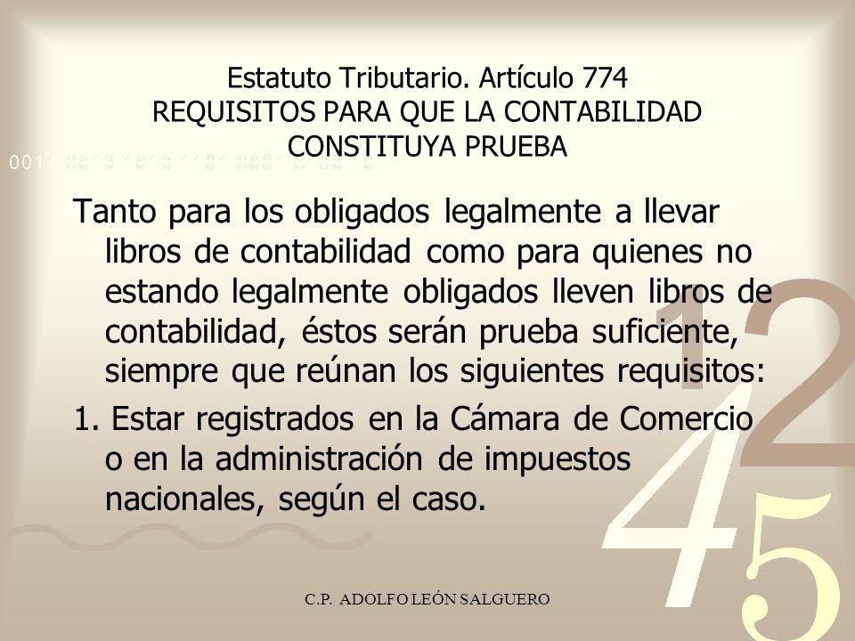 C.P. ADOLFO LEÓN SALGUERO Estatuto Tributario. Artículo 774 REQUISITOS PARA QUE LA CONTABILIDAD CONSTITUYA PRUEBA Tanto para los obligados legalmente