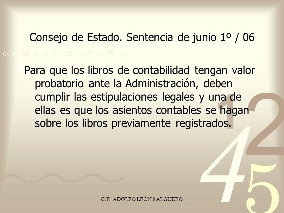 C.P. ADOLFO LEÓN SALGUERO Consejo de Estado. Sentencia de junio 1º / 06 Para que los libros de contabilidad tengan valor probatorio ante la Administra
